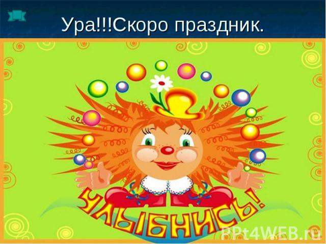 Ура!!!Скоро праздник.