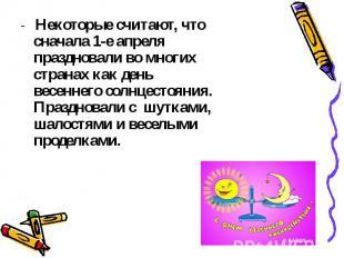 - Некоторые считают, что сначала 1-е апреля праздновали во многих странах как де