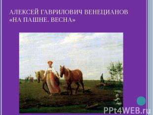 Алексей Гаврилович Венецианов«На пашне. Весна»
