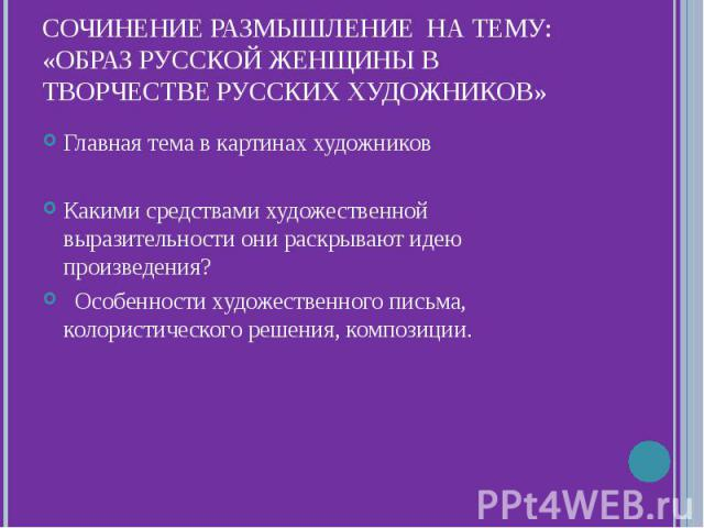 Сочинение размышление на тему: «Образ русской женщины в творчестве русских художников»Главная тема в картинах художниковКакими средствами художественной выразительности они раскрывают идею произведения? Особенности художественного письма, колористич…