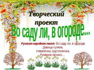 Творческий проектВо саду ли, в огороде...Русская народная песня: Во саду ли, в о