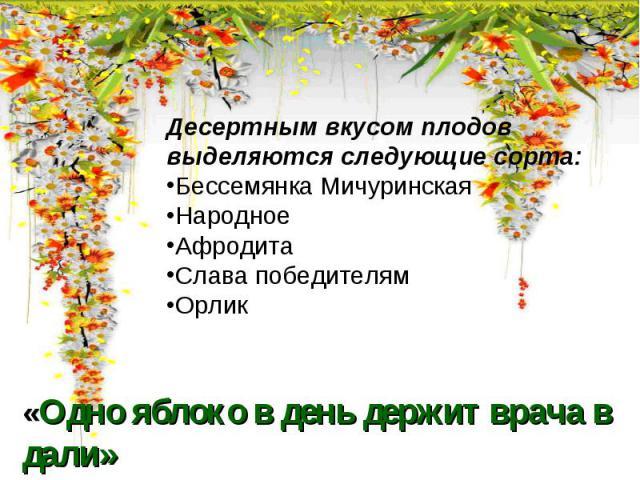 Десертным вкусом плодов выделяются следующие сорта:Бессемянка МичуринскаяНародноеАфродитаСлава победителям«Одно яблоко в день держит врача в дали»Народная мудростьОрлик