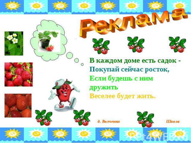 Реклама В каждом доме есть садок -Покупай сейчас росток,Если будешь с ним дружить Веселее будет жить.