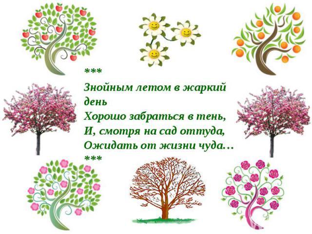 ***Знойным летом в жаркий деньХорошо забраться в тень,И, смотря на сад оттуда,Ожидать от жизни чуда…***