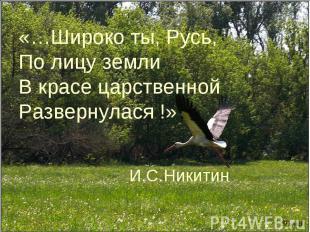 «…Широко ты, Русь,По лицу землиВ красе царственнойРазвернулася !» И.С.Никитин