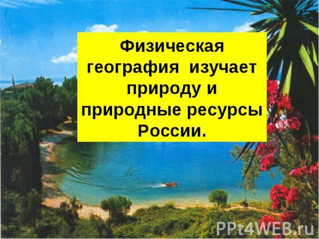 Физическая география изучает природу и природные ресурсы России.