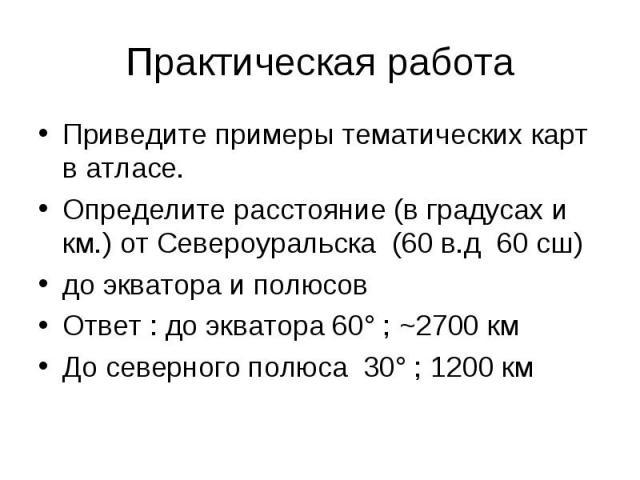 Практическая работаПриведите примеры тематических карт в атласе.Определите расстояние (в градусах и км.) от Североуральска (60 в.д 60 сш) до экватора и полюсовОтвет : до экватора 60° ; ~2700 кмДо северного полюса 30° ; 1200 км