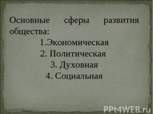 Основные сферы развития общества: 1.Экономическая2. Политическая 3. Духовная4. С
