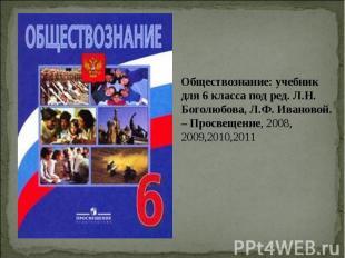 Обществознание: учебник для 6 класса под ред. Л.Н. Боголюбова, Л.Ф. Ивановой. –
