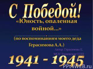«Юность, опаленная войной…» (по воспоминаниям моего деда Герасимова А.А.)Автор:
