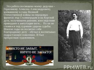 Эта работа посвящена моему дедушке - Герасимову Алексею Александровичу, воевавше
