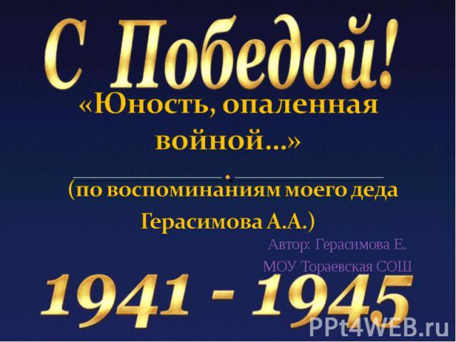 «Юность, опаленная войной…» (по воспоминаниям моего деда Герасимова А.А.)Автор: Герасимова Е.МОУ Тораевская СОШ