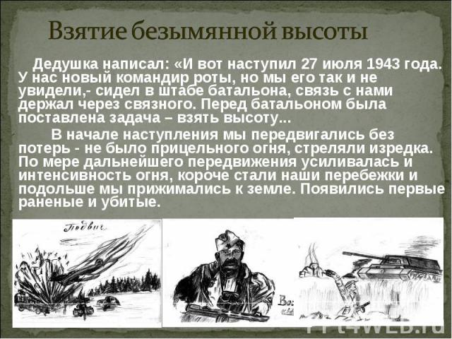 Взятие безымянной высоты Дедушка написал: «И вот наступил 27 июля 1943 года. У нас новый командир роты, но мы его так и не увидели,- сидел в штабе батальона, связь с нами держал через связного. Перед батальоном была поставлена задача – взять высоту.…