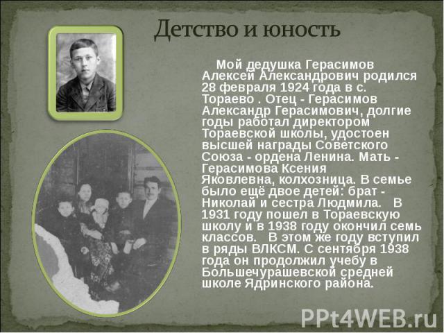Детство и юность Мой дедушка Герасимов Алексей Александрович родился 28 февраля 1924 года в с. Тораево. Отец - Герасимов Александр Герасимович, долгие годы работал директором Тораевской школы,удостоен высшей награды Советского Союза - ордена Ленин…