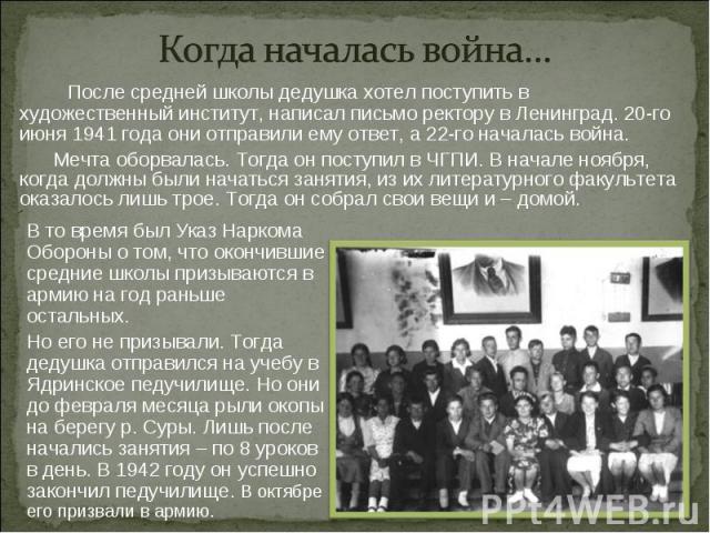 Когда началась война… После средней школы дедушка хотел поступить в художественный институт, написал письмо ректору в Ленинград. 20-го июня 1941 года они отправили ему ответ, а 22-го началась война. Мечта оборвалась. Тогда он поступил в ЧГПИ. В нача…