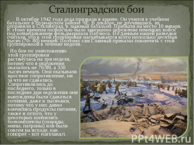 Сталинградские бои В октябре 1942 года деда призвали в армию. Он учился в учебном батальоне в Вурнарском районе ЧР. В декабре, не доучившись, их отправили в Сталинград, в лыжный батальон. Прибыли на место 10 января. К этому времени полностью было за…