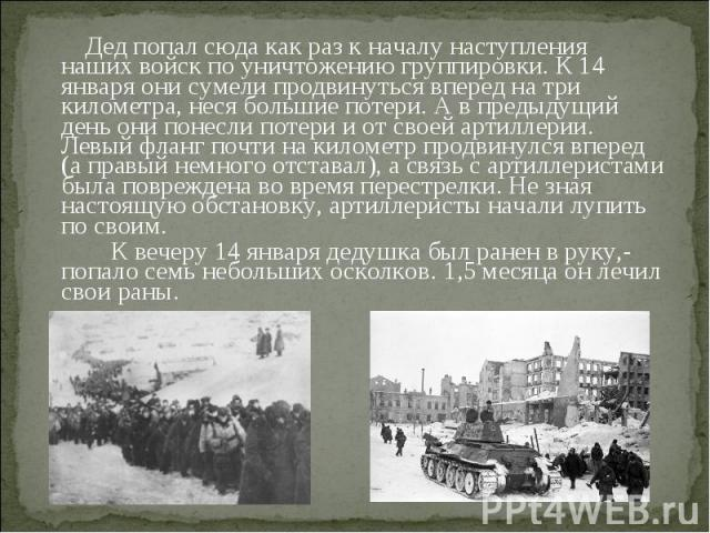 Дед попал сюда как раз к началу наступления наших войск по уничтожению группировки. К 14 января они сумели продвинуться вперед на три километра, неся большие потери. А в предыдущий день они понесли потери и от своей артиллерии. Левый фланг почти на …