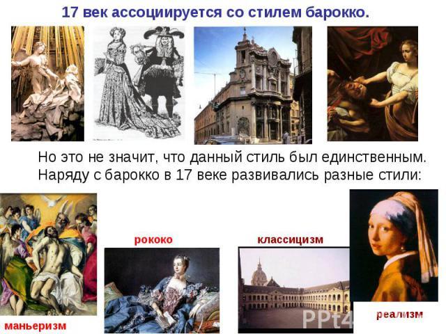 17 век ассоциируется со стилем барокко.Но это не значит, что данный стиль был единственным. Наряду с барокко в 17 веке развивались разные стили: