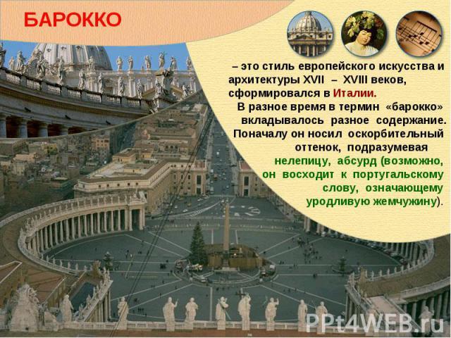 БАРОККО – это стиль европейского искусства и архитектуры XVII – XVIII веков, сформировался в Италии. В разное время в термин «барокко» вкладывалось разное содержание. Поначалу он носил оскорбительный оттенок, подразумевая нелепицу, абсурд (возможно,…
