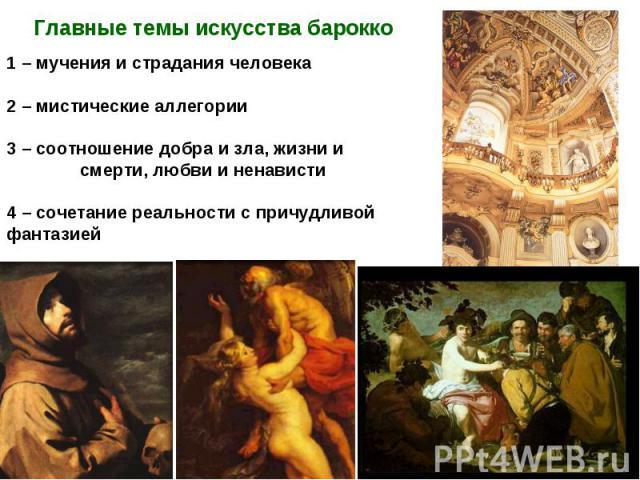 Главные темы искусства барокко1 – мучения и страдания человека2 – мистические аллегории3 – соотношение добра и зла, жизни и смерти, любви и ненависти4 – сочетание реальности с причудливой фантазией