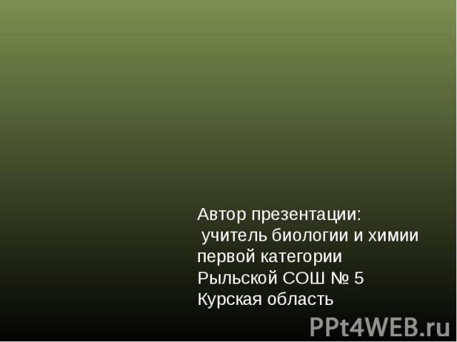 Автор презентации: учитель биологии и химиипервой категории Рыльской СОШ № 5Курская область