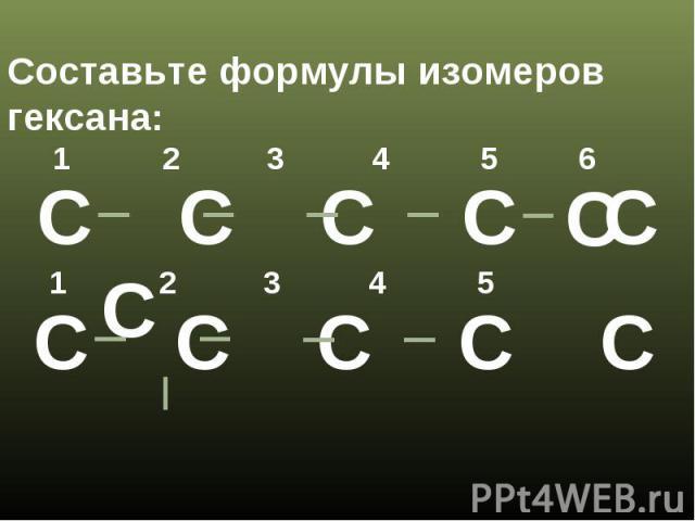 Составьте формулы изомеров гексана:
