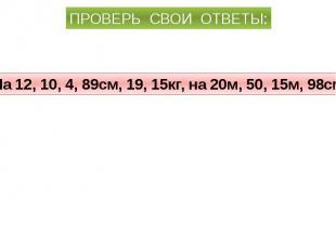 ПРОВЕРЬ СВОИ ОТВЕТЫ:На 12, 10, 4, 89см, 19, 15кг, на 20м, 50, 15м, 98см.