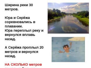 Ширина реки 30 метров.Юра и Серёжа соревновались в плавании.Юра переплыл реку и