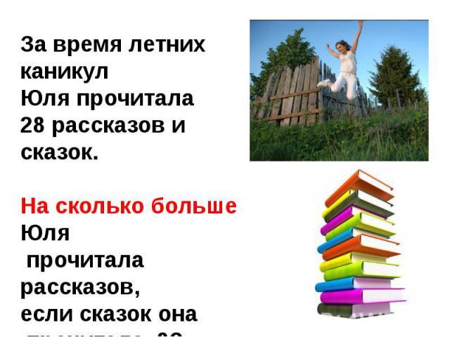 За время летних каникул Юля прочитала 28 рассказов и сказок.На сколько больше Юля прочитала рассказов, если сказок она прочитала 8?