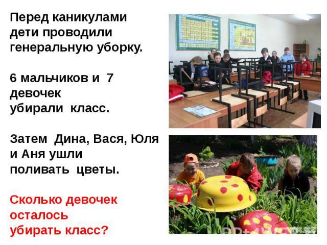 Перед каникулами дети проводили генеральную уборку.6 мальчиков и 7 девочек убирали класс.Затем Дина, Вася, Юля и Аня ушли поливать цветы.Сколько девочек осталось убирать класс?