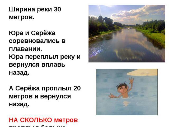 Ширина реки 30 метров.Юра и Серёжа соревновались в плавании.Юра переплыл реку и вернулся вплавь назад.А Серёжа проплыл 20 метров и вернулся назад.НА СКОЛЬКО метров проплыл больше Юра, чем Серёжа?