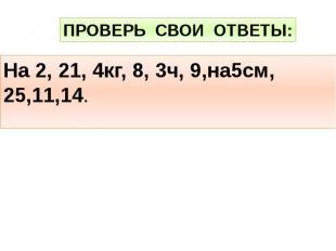 ПРОВЕРЬ СВОИ ОТВЕТЫ:На 2, 21, 4кг, 8, 3ч, 9,на5см, 25,11,14.