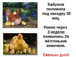 Бабушка положила под наседку 30 яиц.Ровно через 3 недели появились 26 жёлтеньких