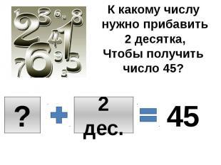 К какому числу нужно прибавить 2 десятка,Чтобы получить число 45?