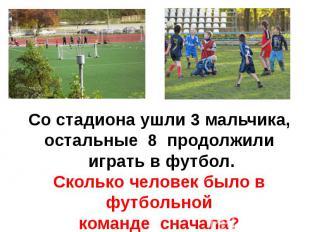 Со стадиона ушли 3 мальчика,остальные 8 продолжили играть в футбол.Сколько челов