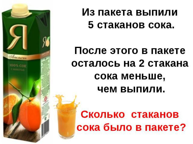 Из пакета выпили 5 стаканов сока.После этого в пакете осталось на 2 стакана сока меньше, чем выпили.Сколько стаканов сока было в пакете?