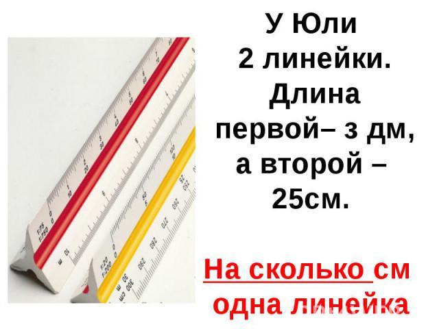 У Юли 2 линейки. Длина первой– з дм,а второй – 25см.На сколько см одна линейка длиннее другой?