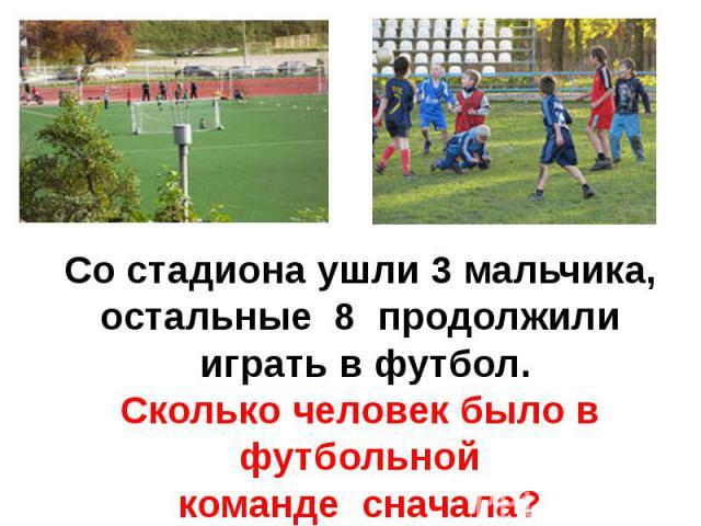 Со стадиона ушли 3 мальчика,остальные 8 продолжили играть в футбол.Сколько человек было в футбольнойкоманде сначала?