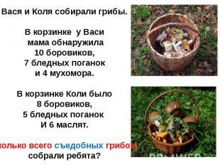 Вася и Коля собирали грибы.В корзинке у Васи мама обнаружила 10 боровиков, 7 бле