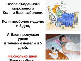 После съеденного мороженогоКоля и Вася заболели.Коля проболел неделю и 3 дня,А В