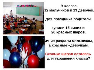 В классе 12 мальчиков и 13 девочек.Для праздника родители купили 15 синих и 20 к
