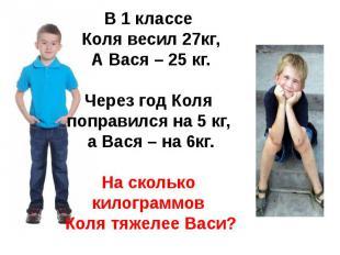 В 1 классе Коля весил 27кг,А Вася – 25 кг.Через год Коля поправился на 5 кг, а В