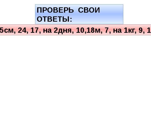 ПРОВЕРЬ СВОИ ОТВЕТЫ:15см, 24, 17, на 2дня, 10,18м, 7, на 1кг, 9, 12.