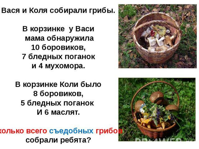 Вася и Коля собирали грибы.В корзинке у Васи мама обнаружила 10 боровиков, 7 бледных поганоки 4 мухомора.В корзинке Коли было8 боровиков,5 бледных поганок И 6 маслят.Сколько всего съедобных грибов собрали ребята?
