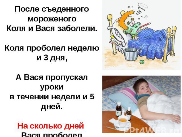 После съеденного мороженогоКоля и Вася заболели.Коля проболел неделю и 3 дня,А Вася пропускал урокив течении недели и 5 дней.На сколько дней Вася проболел больше?