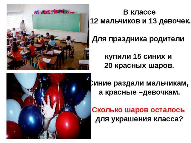 В классе 12 мальчиков и 13 девочек.Для праздника родители купили 15 синих и 20 красных шаров.Синие раздали мальчикам, а красные –девочкам.Сколько шаров осталось для украшения класса?