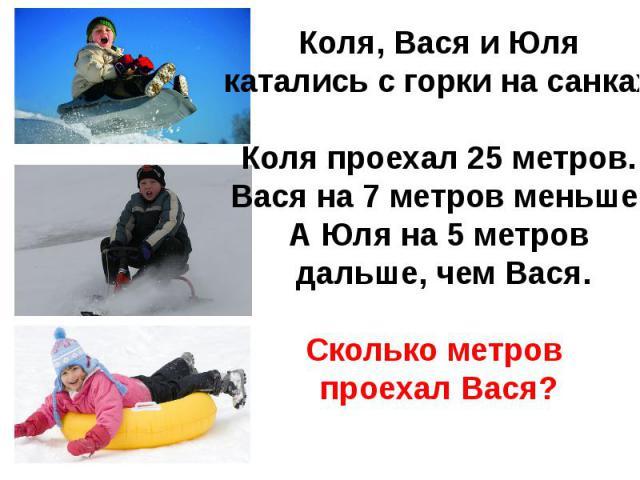 Коля, Вася и Юля катались с горки на санках.Коля проехал 25 метров.Вася на 7 метров меньше,А Юля на 5 метров дальше, чем Вася.Сколько метров проехал Вася?