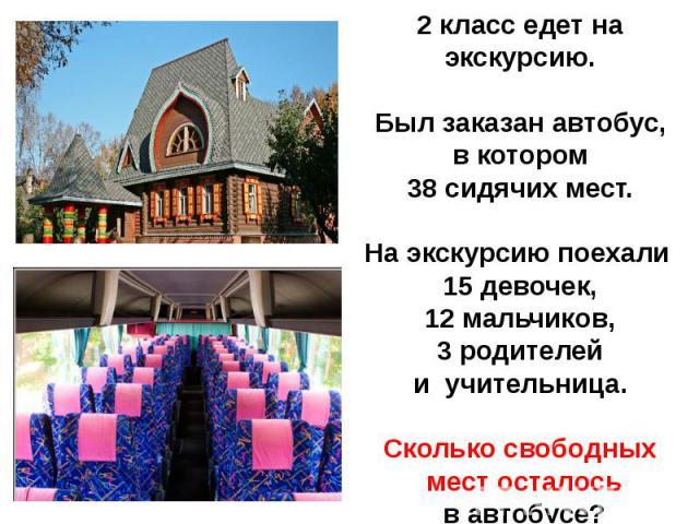 2 класс едет на экскурсию.Был заказан автобус, в котором 38 сидячих мест.На экскурсию поехали 15 девочек,12 мальчиков, 3 родителей и учительница.Сколько свободных мест осталось в автобусе?