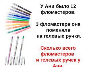 У Ани было 12 фломастеров.3 фломастера она поменяла на гелевые ручки.Сколько все