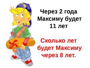 Через 2 года Максиму будет 11 летСколько лет будет Максимучерез 8 лет.